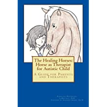 The Healing Horses: Horse as Therapist for Autistic Child: A Guide for Parents and Therapists
