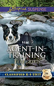 Agent-in-Training: A Thrilling and Inspirational Romantic Tale (Classified K-9 Unit) by [Reed, Terri]