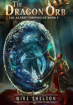 The Dragon Orb (The Alaris Chronicles Book 1) by [Shelton, Mike]