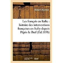 LES FRANCAIS EN ITALIE : HISTOIRE DES INTERVENTIONS FRANCAISES EN ITALIE DEPUIS PEPIN LE BREF,