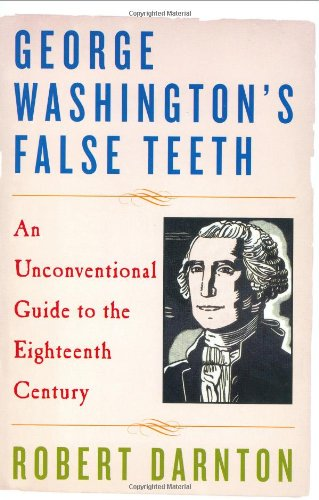 George Washington's False Teeth: An Unconventional Guide to the Eighteenth Century