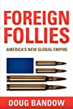 Foreign Follies Americas New Global Empi, Doug Bandow, 1597819883