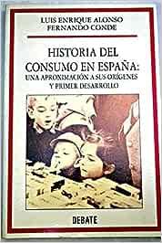 Historia del consumo en España:una aproximacion a sus origenes: Amazon.es: Luis Enrique Alonso, Fernando Conde: Libros