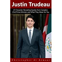 Justin Trudeau: 47 Character-Revealing Quotes from Canada's 23rd Prime Minister and What They Mean for You (Canadian Politicians Book 1)