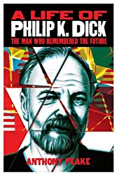 A Life of Philip K. Dick: The Man Who Remembered the Future
