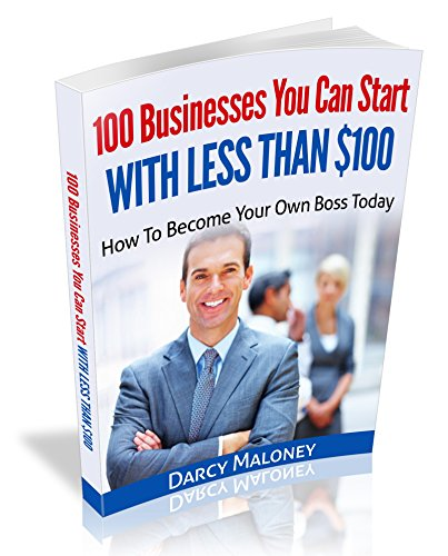 100 Businesses You Can Start With Less Than $100: How To Become Your Own Boss Today