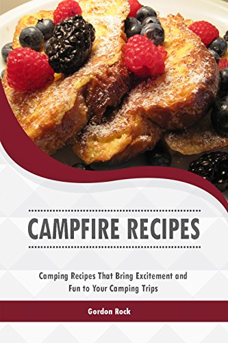 Campfire Recipes: Camping Recipes That Bring Excitement and Fun to Your Camping Trips by [Rock, Gordon]
