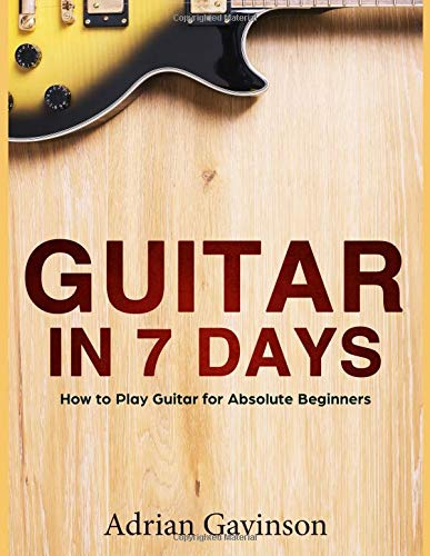 Guitar in 7 Days: How to Play Guitar For Absolute Beginners