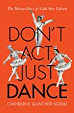 Don't Act, Just Dance : The Metapolitics of Cold War Culture, Kodat, Catherine Gunther, 081356526X