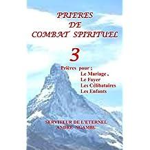 Prières de Combat Spirituel  3: Prieres pour le Mariage, Le Foyer, Les Celibataires et Les Enfants (French Edition)