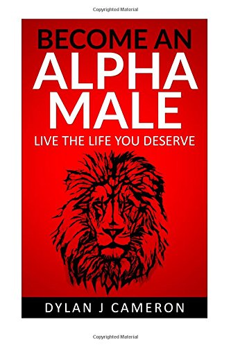 Download Alpha Male: How to become more confident,successful,attract women and live the life you deserve. (Communicating with the Opposite Sex,Developing Confidence,Breaking Away from Shyness) PDF