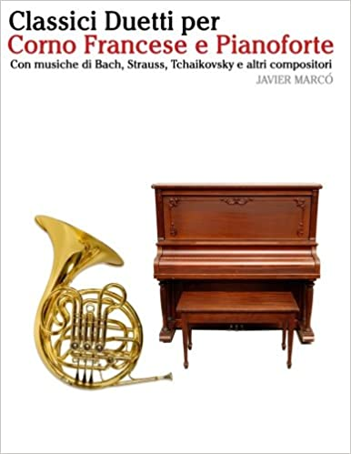 Classici Duetti per Corno Francese e Pianoforte: Facile Corno Francese! Con musiche di Bach, Strauss, Tchaikovsky e altri compositori