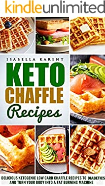 Keto Chaffle Recipes: Delicious Ketogenic Low Carb Chaffle Recipes for Diabetics and Turn Your Body into a Fat Burning Machine