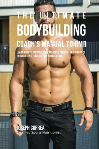 The Ultimate Bodybuilding Coach's Manual To RMR: Learn How To Prepare Your Students For High Performance Bodybuilding Through Proper Nutrition pdf