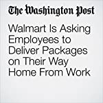 Walmart Is Asking Employees to Deliver Packages on Their Way Home From Work | Abha Bhattarai