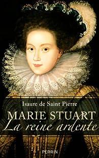 Marie Stuart : La reine ardente par Isaure de Saint-Pierre