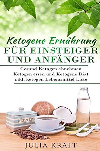 Ketogene Ernährung für Einsteiger und Anfänger: Gesund ketogen abnehmen und ketogen essen Ketogene Diät inkl. ketogen Lebensmittel Liste