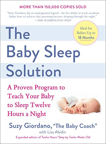 The Baby Sleep Solution: A Proven Program to Teach Your Baby to Sleep Twelve Hours a Night (5 Week Old Sleeping Through The Night)
