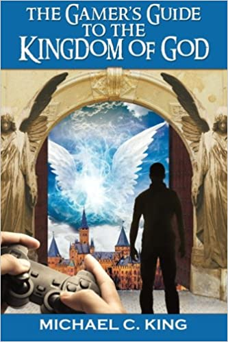The Gamers Guide to the Kingdom of God: Michael C King ...