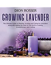 Growing Lavender: The Ultimate Guide to Planting, Growing and Caring for Lavenders along with Making the Most of This Herb in Cooking, Aromatherapy, and Crafting