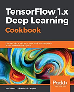 TensorFlow 1 x Deep Learning Cookbook: Over 90 unique recipes to solve  artificial-intelligence driven problems with Python