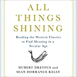 All Things Shining: Reading the Western Classics to Find Meaning in a Secular World | Hubert Dreyfus,Sean Dorrance Kelly