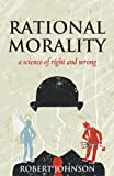 Rational Morality - a Science of Right and Wrong, Robert Johnson, 1908675179