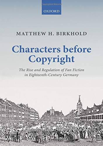 Characters Before Copyright: The Rise and Regulation of Fan Fiction in Eighteenth-Century Germany (Law and Literature) (History Of Copyright Law In The Us)