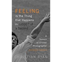 Feeling is the Thing that Happens in 1000th of a Second: A Season of Cricket Photographer Patrick Eagar: LONGLISTED FOR THE WILLIAM HILL SPORTS BOOK OF THE YEAR 2017