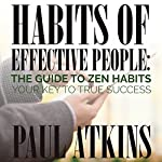 Habits of Effective People: The Guide to Zen Habits: Your Key to True Success | Paul Atkins