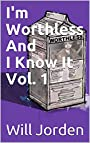 I'm Worthless And I Know It Vol. 1: Six short stories on the most embarrassing and regretful moments of my life.