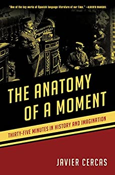 The Anatomy of a Moment: Thirty-five Minutes in History and Imagination by [Cercas, Javier]