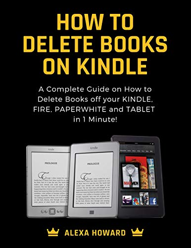 How to Delete Books on Kindle: A Complete Guide on How to Delete Books off your Kindle, Fire, Paperwhite and Tablets in 1 Minute! (Delete Book Off Kindle)