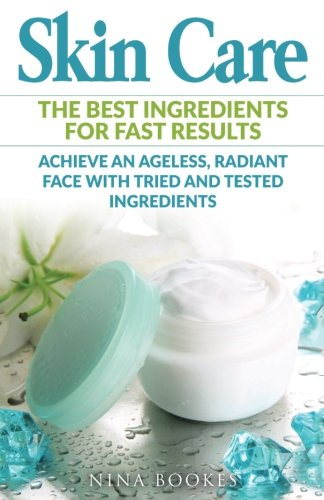 Skin Care: The Best Ingredients For Fast Results Achieve an Ageless, Radiant Face with Tried and Tested Ingredients (Skin Care Recipes, Anti-aging, ... Youthful Skin, DIY Skincare, Beautiful Skin)