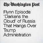 Flynn Episode 'Darkens the Cloud' of Russia That Hangs Over Trump Administration | Rosalind S. Helderman,Tom Hamburger
