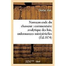 Nouveau Code Du Chasseur. Commentaire Analytique Des Lois, Ordonnances Et Circulaires Ministerielles