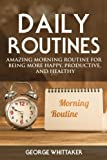 img - for Daily Routine: Amazing Morning Routine for Being More Happy, Productive and Healthy (Daily Routine, Daily Rituals, Daily Routine Makeover, Productivity) (Volume 1) book / textbook / text book