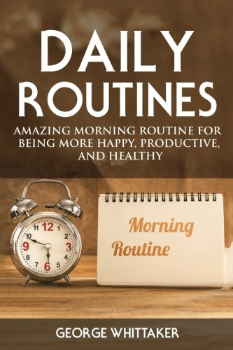Daily Routine: Amazing Morning Routine for Being More Happy, Productive and Healthy (Daily Routine, Daily Rituals, Daily Routine Makeover, Productivity) (Volume 1)