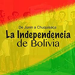 La Independencia de Bolivia: De Junín a Chuquisaca
