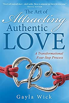 The Art of Attracting Authentic Love: A Transformational Four-Step Process by [Gayla Wick]
