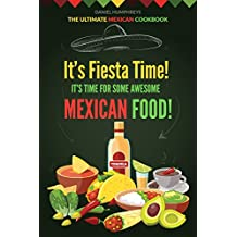 It's Fiesta Time! It's Time for Some Awesome Mexican Food!: The Ultimate Mexican Cookbook
