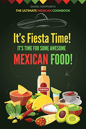 It's Fiesta Time! It's Time for Some Awesome Mexican Food!: The Ultimate Mexican Cookbook by Daniel Humphreys