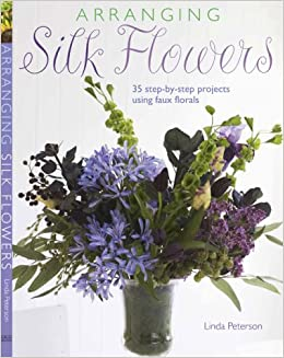 Arranging silk flowers 35 step by step projects using faux florals arranging silk flowers 35 step by step projects using faux florals 8601417761380 amazon books mightylinksfo