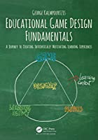 Educational Game Design Fundamentals: A Journey to Creating Intrinsically Motivating Learning Experiences Front Cover