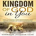 Kingdom of God in You: Discovering the Mysteries and Revelation of God's Kingdom Audiobook by Evangelist Harrison Johnson Uche Narrated by Al Remington