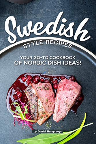 Swedish Style Recipes: Your Go-To Cookbook of Nordic Dish Ideas! by Daniel Humphreys