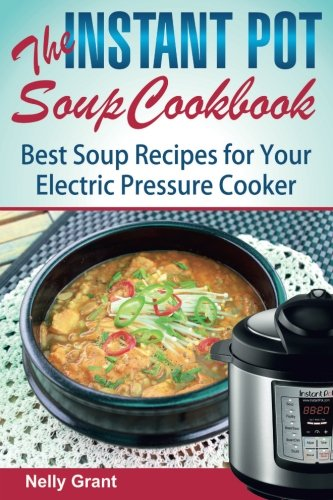 The Instant Pot  Soup Cookbook: Best Soup Recipes for Your Electric Pressure Cooker by Nelly Grant