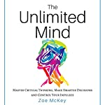 The Unlimited Mind: Master Critical Thinking, Make Smarter Decisions, Control Your Impulses | Zoe McKey