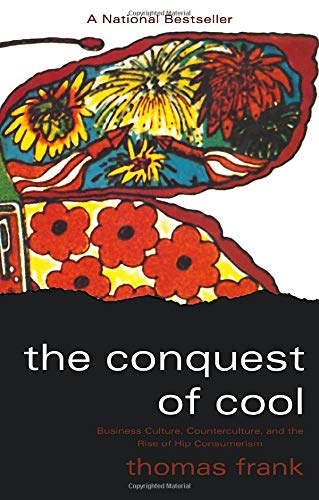 The Conquest of Cool: Business Culture, Counterculture,...