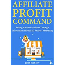 Affiliate Profit Command: Selling Affiliate Products Through Information & Physical Product Marketing